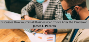 James L. Paterek Discusses How Your Small Business Can Thrive After the Pandemic