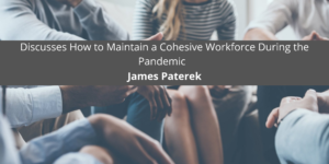 James Paterek Discusses How to Maintain a Cohesive Workforce During the Pandemic