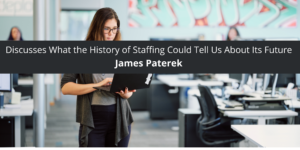 James Paterek Discusses What the History of Staffing Could Tell Us About Its Future