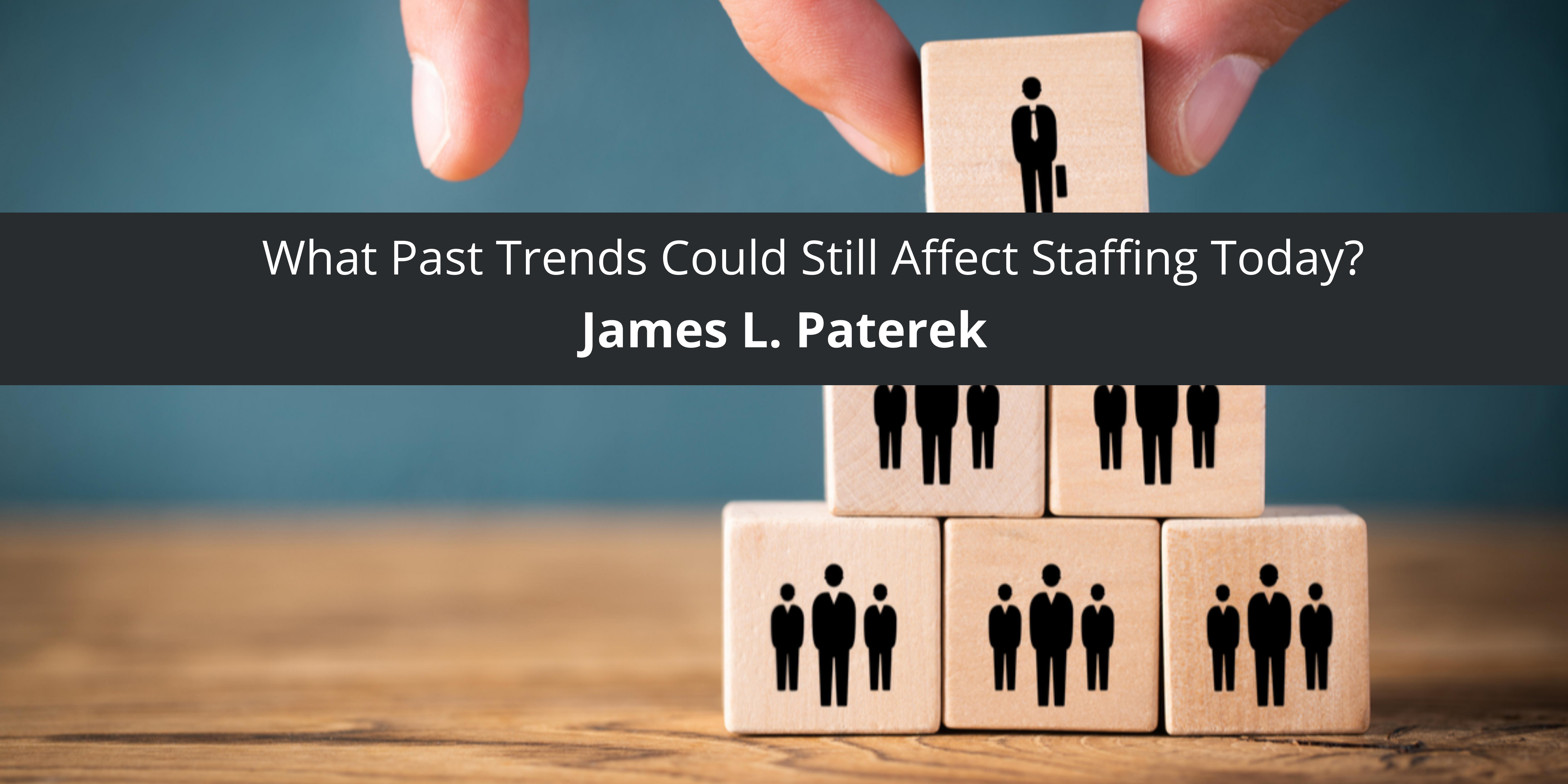 James Paterek: What Past Trends Could Still Affect Staffing Today?